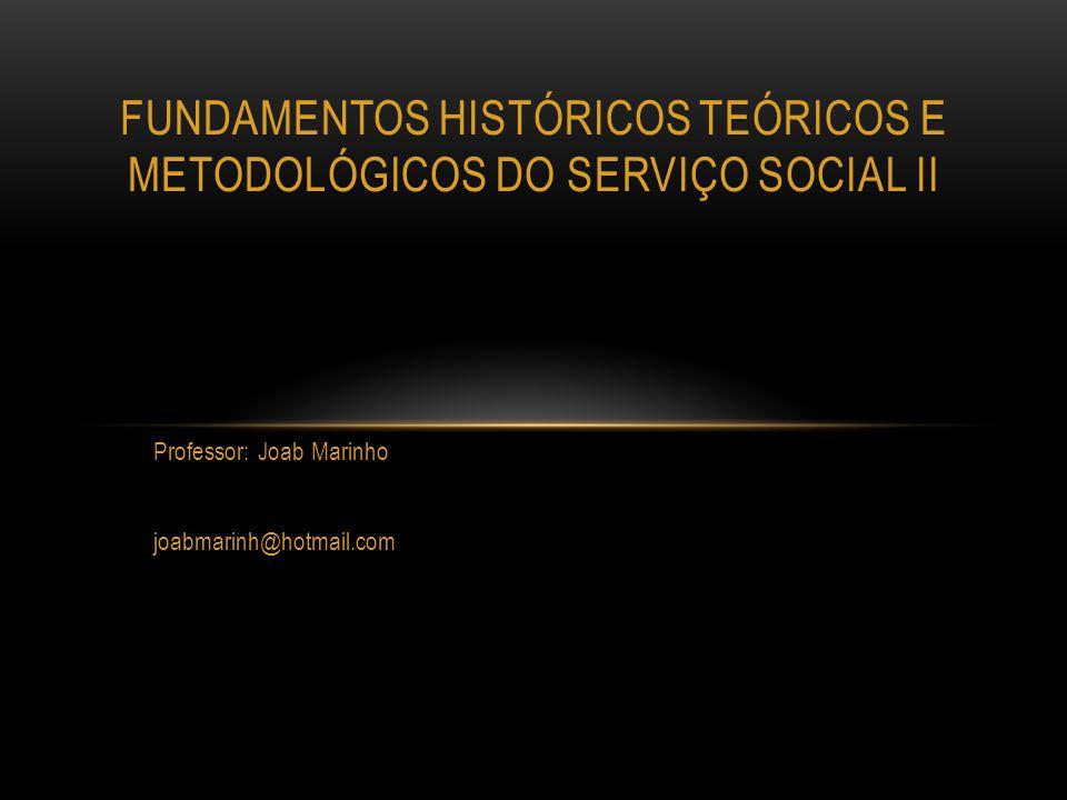 Professor: Joab Marinho joabmarinh@hotmail.com FUNDAMENTOS HISTÓRICOS TEÓRICOS E METODOLÓGICOS DO SERVIÇO SOCIAL II
