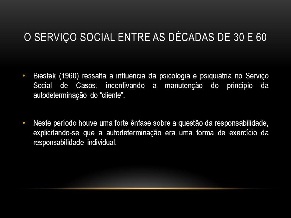 O SERVIÇO SOCIAL ENTRE AS DÉCADAS DE 30 E 60 Biestek (1960) ressalta a influencia da psicologia e psiquiatria no Serviço Social de Casos, incentivando