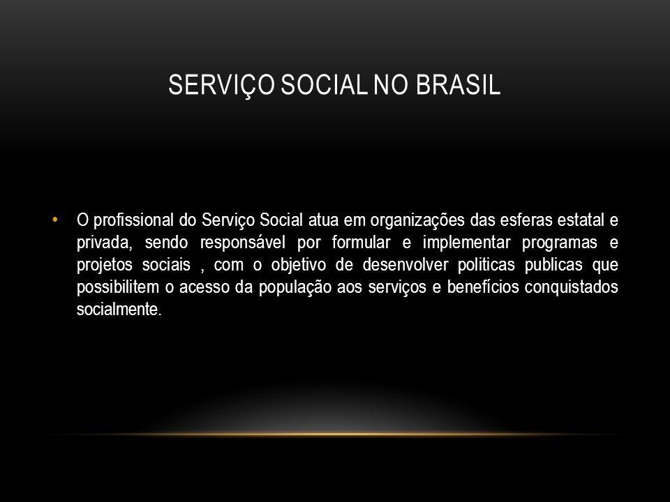 SERVIÇO SOCIAL NO BRASIL O profissional do Serviço Social atua em organizações das esferas estatal e privada, sendo responsável por formular e impleme