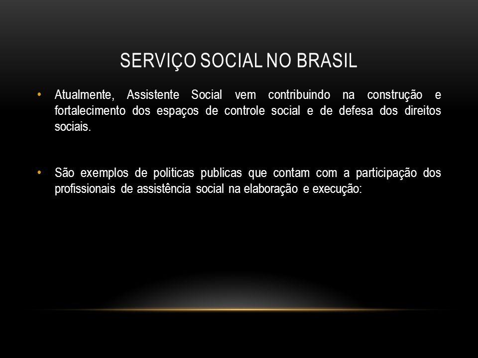 SERVIÇO SOCIAL NO BRASIL Atualmente, Assistente Social vem contribuindo na construção e fortalecimento dos espaços de controle social e de defesa dos