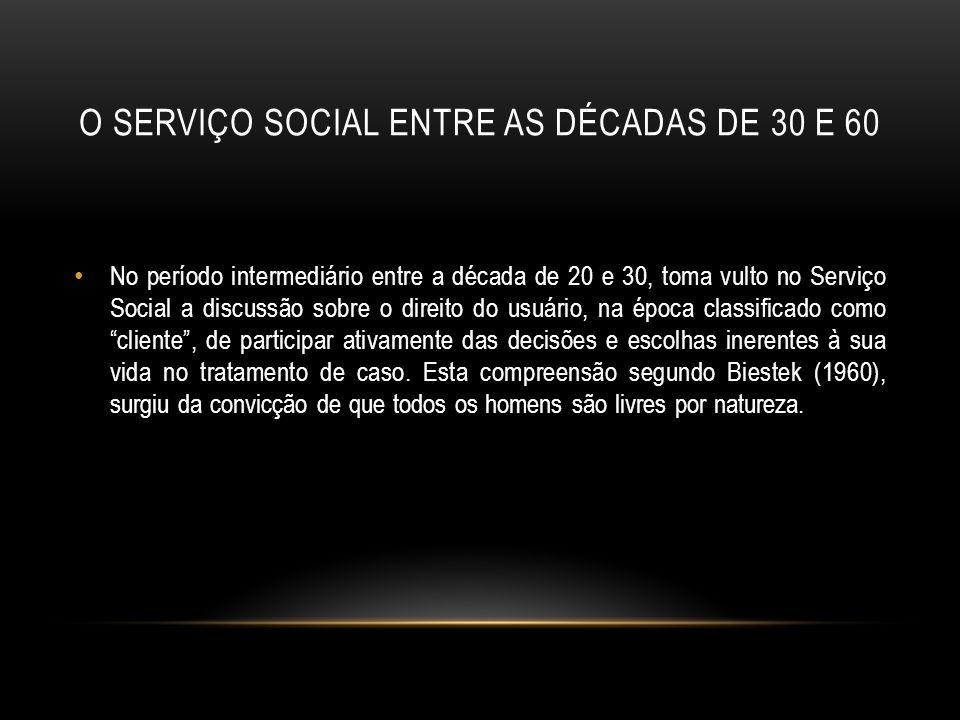 O SERVIÇO SOCIAL ENTRE AS DÉCADAS DE 30 E 60 No período intermediário entre a década de 20 e 30, toma vulto no Serviço Social a discussão sobre o dire