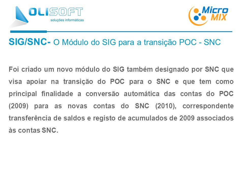 SIG/SNC- O Módulo do SIG para a transição POC - SNC Foi criado um novo módulo do SIG também designado por SNC que visa apoiar na transição do POC para o SNC e que tem como principal finalidade a conversão automática das contas do POC (2009) para as novas contas do SNC (2010), correspondente transferência de saldos e registo de acumulados de 2009 associados às contas SNC.