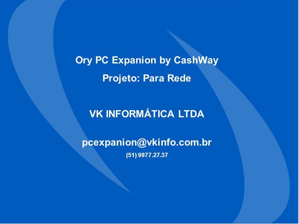 Ory PC Expanion by CashWay Projeto: Para Rede VK INFORMÁTICA LTDA pcexpanion@vkinfo.com.br (51) 9977.27.37