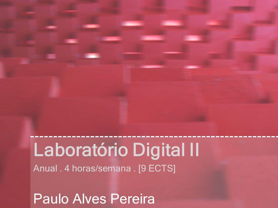 Laboratório Digital II Anual. 4 horas/semana. [9 ECTS] Paulo Alves Pereira