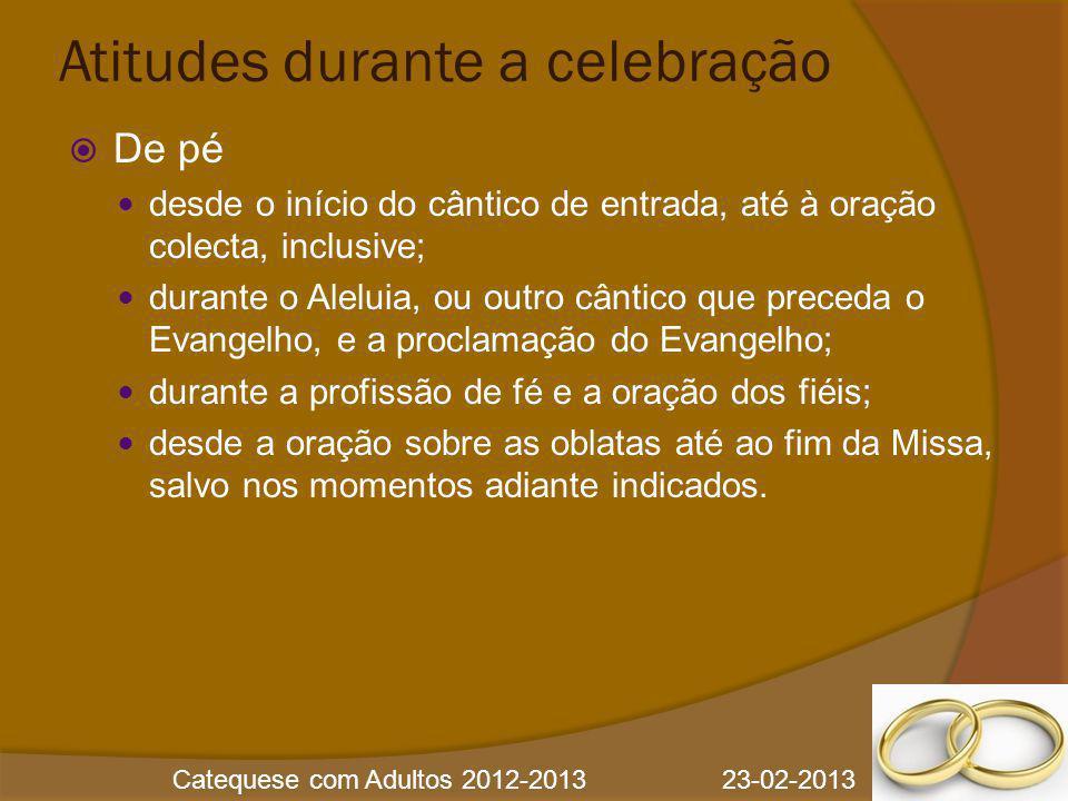 Catequese com Adultos 2012-2013 23-02-2013 Atitudes durante a celebração  De pé desde o início do cântico de entrada, até à oração colecta, inclusive