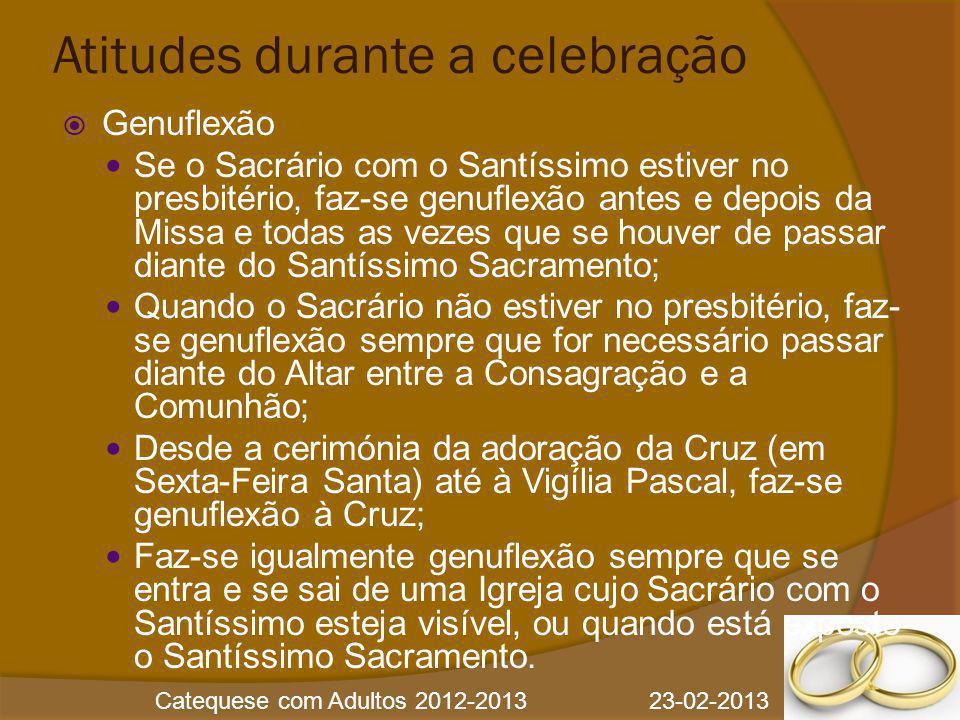 Catequese com Adultos 2012-2013 23-02-2013 Atitudes durante a celebração  Genuflexão Se o Sacrário com o Santíssimo estiver no presbitério, faz-se ge