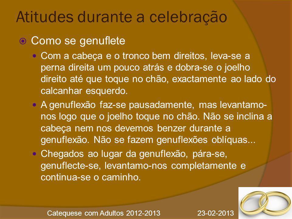 Catequese com Adultos 2012-2013 23-02-2013 Atitudes durante a celebração  Como se genuflete Com a cabeça e o tronco bem direitos, leva-se a perna dir