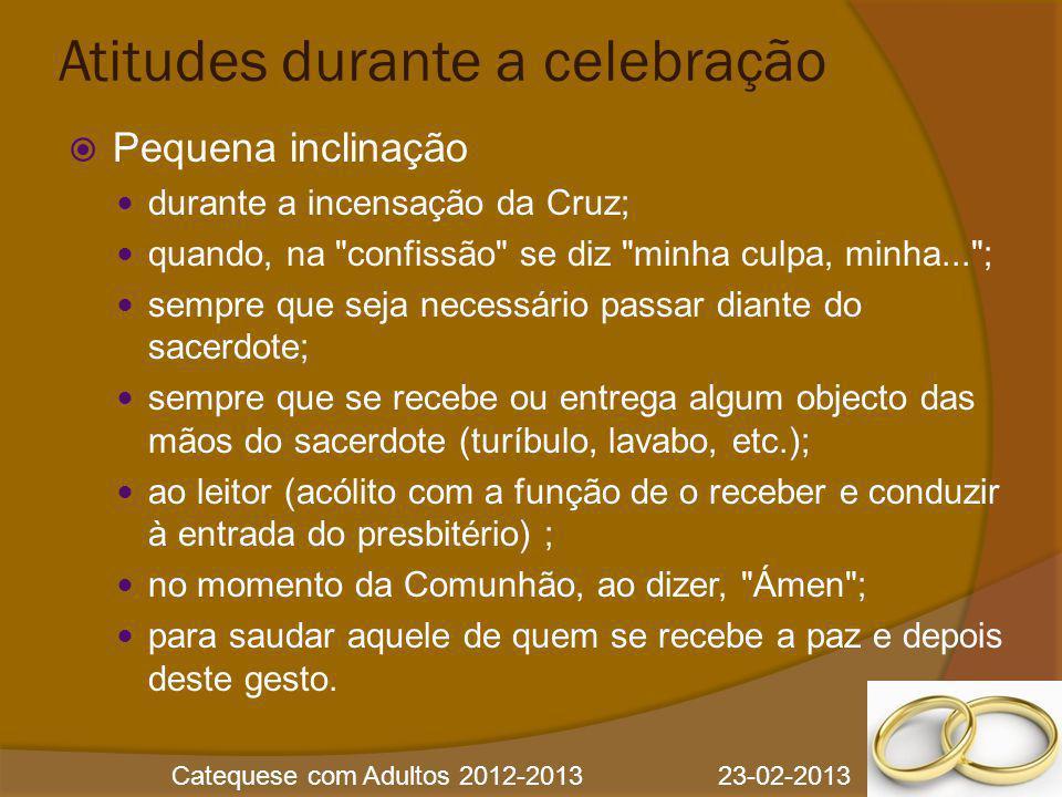 Catequese com Adultos 2012-2013 23-02-2013 Atitudes durante a celebração  Pequena inclinação durante a incensação da Cruz; quando, na