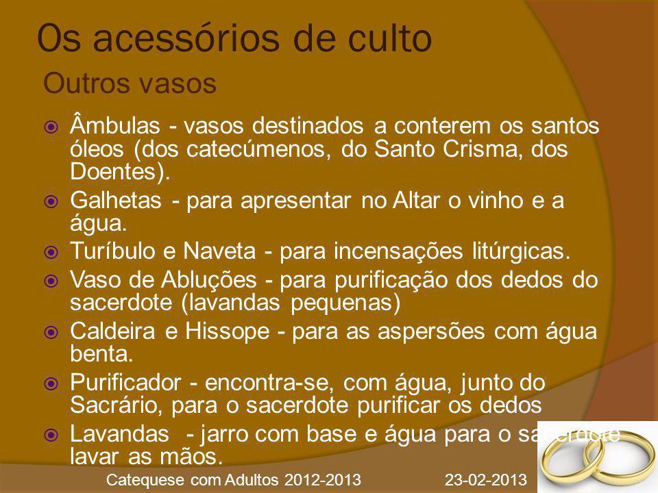 Catequese com Adultos 2012-2013 23-02-2013 Os acessórios de culto  Âmbulas - vasos destinados a conterem os santos óleos (dos catecúmenos, do Santo C