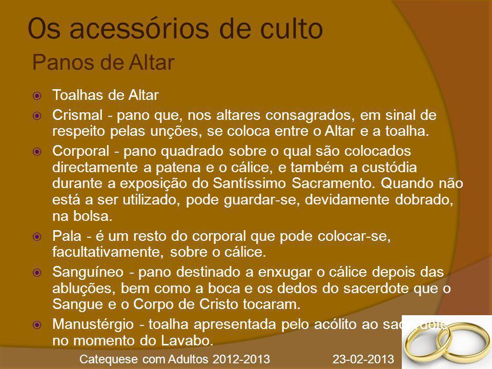 Catequese com Adultos 2012-2013 23-02-2013 Os acessórios de culto  Toalhas de Altar  Crismal - pano que, nos altares consagrados, em sinal de respei