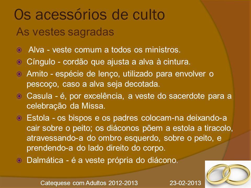 Catequese com Adultos 2012-2013 23-02-2013 Os acessórios de culto  Alva - veste comum a todos os ministros.  Cíngulo - cordão que ajusta a alva à ci