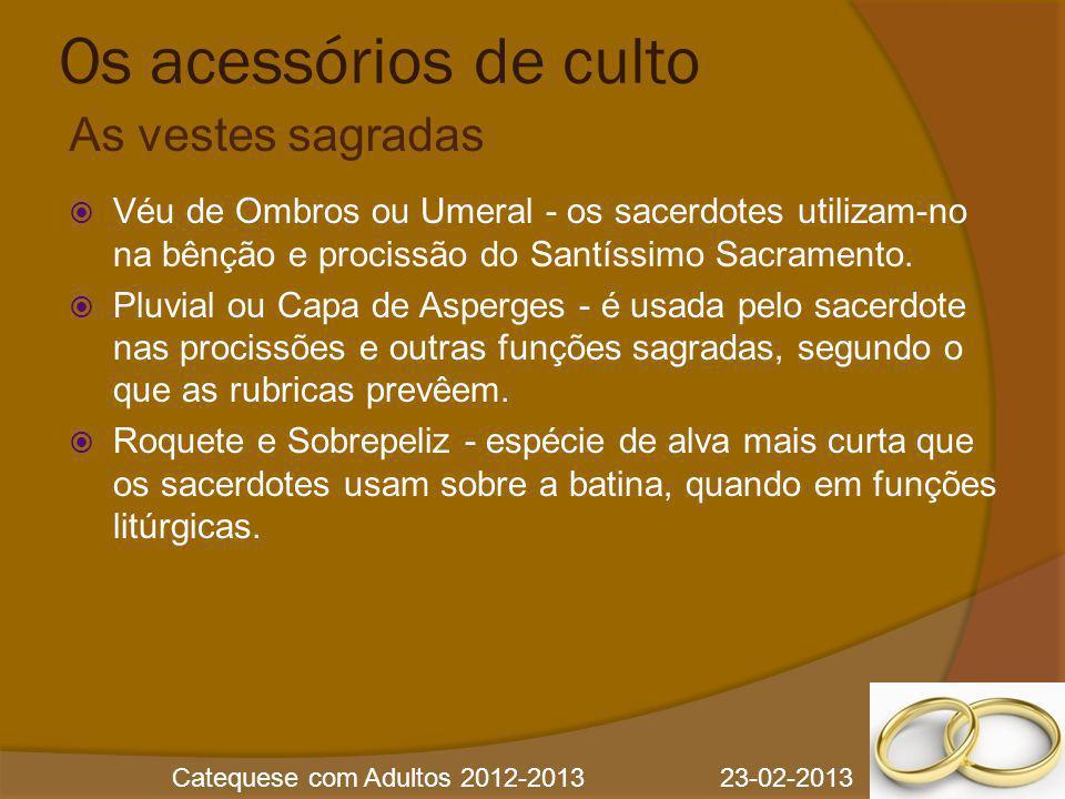 Catequese com Adultos 2012-2013 23-02-2013 Os acessórios de culto  Véu de Ombros ou Umeral - os sacerdotes utilizam-no na bênção e procissão do Santí