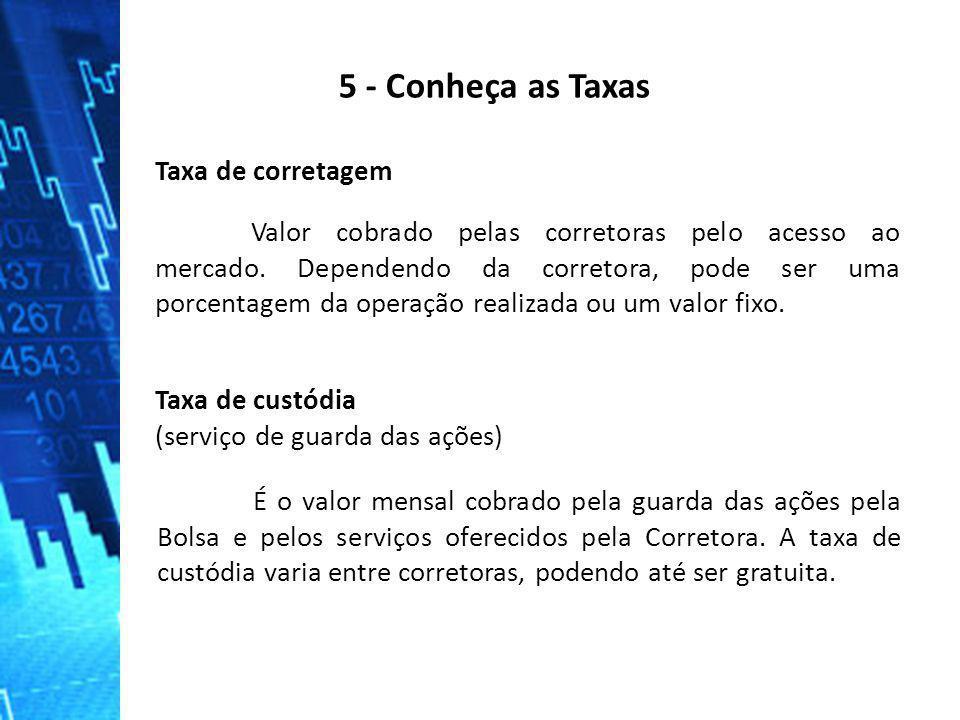 5 - Conheça as Taxas Taxa de corretagem Valor cobrado pelas corretoras pelo acesso ao mercado. Dependendo da corretora, pode ser uma porcentagem da op