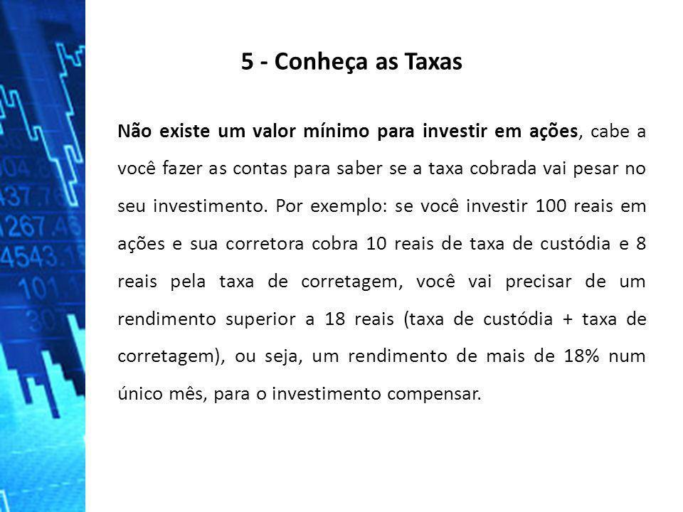 5 - Conheça as Taxas Não existe um valor mínimo para investir em ações, cabe a você fazer as contas para saber se a taxa cobrada vai pesar no seu inve