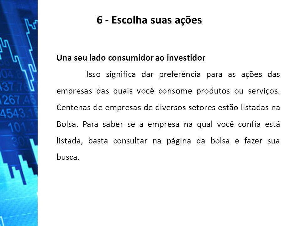 6 - Escolha suas ações Una seu lado consumidor ao investidor Isso significa dar preferência para as ações das empresas das quais você consome produtos