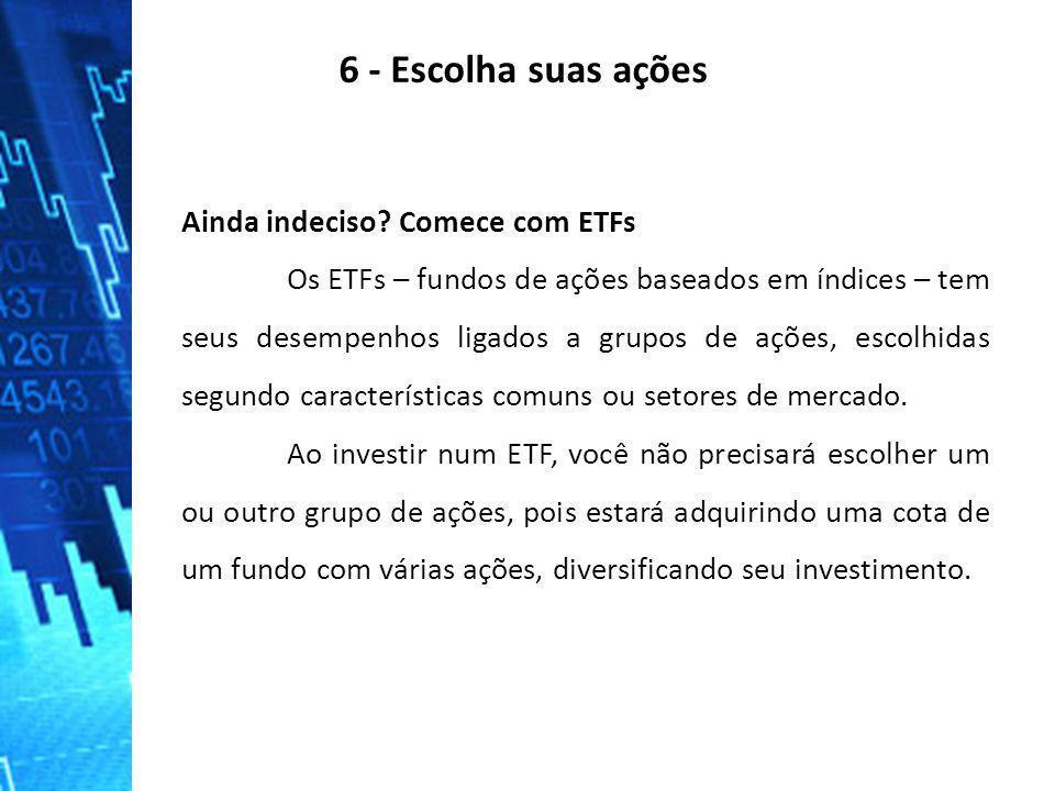 6 - Escolha suas ações Ainda indeciso? Comece com ETFs Os ETFs – fundos de ações baseados em índices – tem seus desempenhos ligados a grupos de ações,