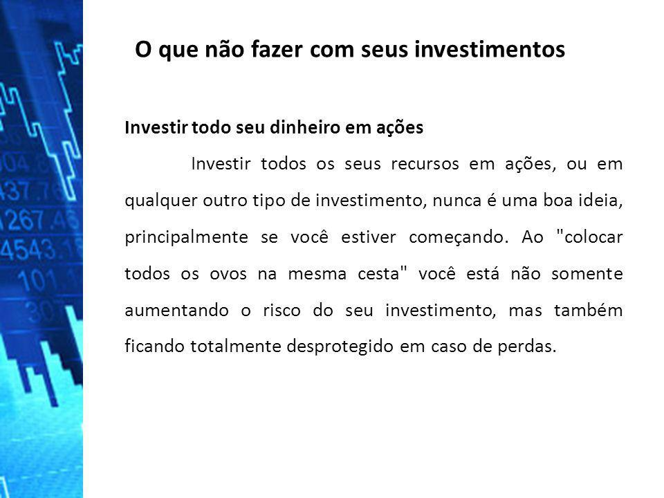 O que não fazer com seus investimentos Investir todo seu dinheiro em ações Investir todos os seus recursos em ações, ou em qualquer outro tipo de inve