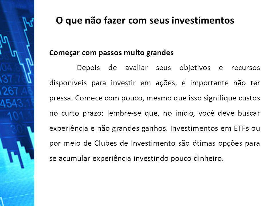 O que não fazer com seus investimentos Começar com passos muito grandes Depois de avaliar seus objetivos e recursos disponíveis para investir em ações