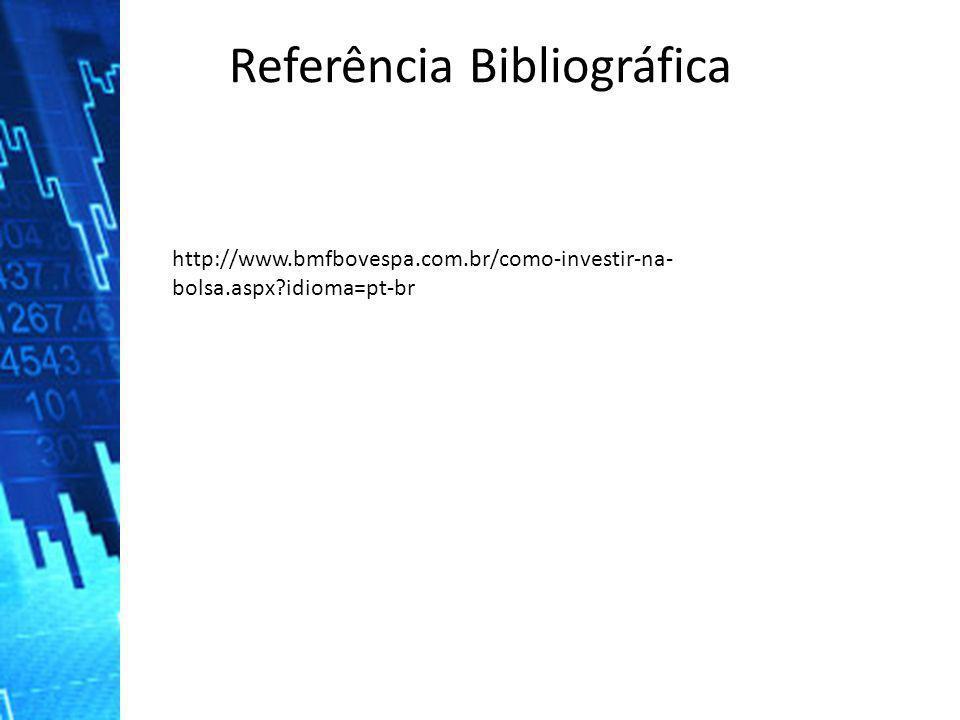 Referência Bibliográfica http://www.bmfbovespa.com.br/como-investir-na- bolsa.aspx?idioma=pt-br