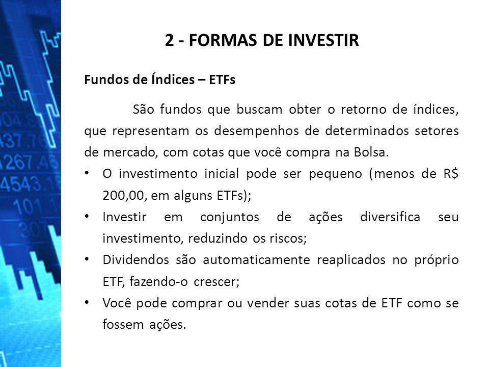 2 - FORMAS DE INVESTIR Fundos de Índices – ETFs São fundos que buscam obter o retorno de índices, que representam os desempenhos de determinados setor