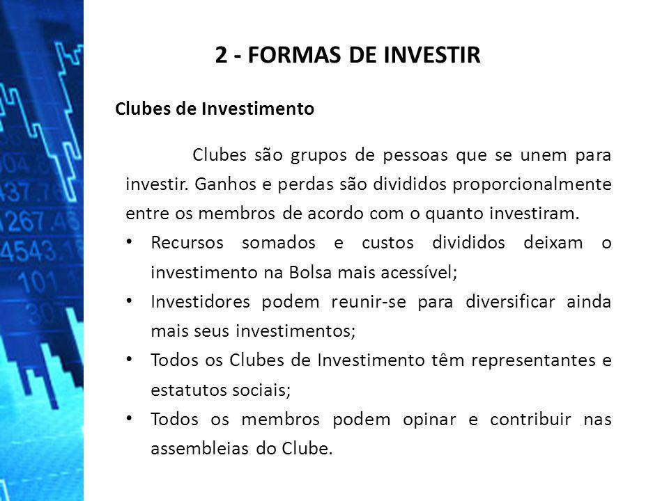 2 - FORMAS DE INVESTIR Clubes de Investimento Clubes são grupos de pessoas que se unem para investir. Ganhos e perdas são divididos proporcionalmente