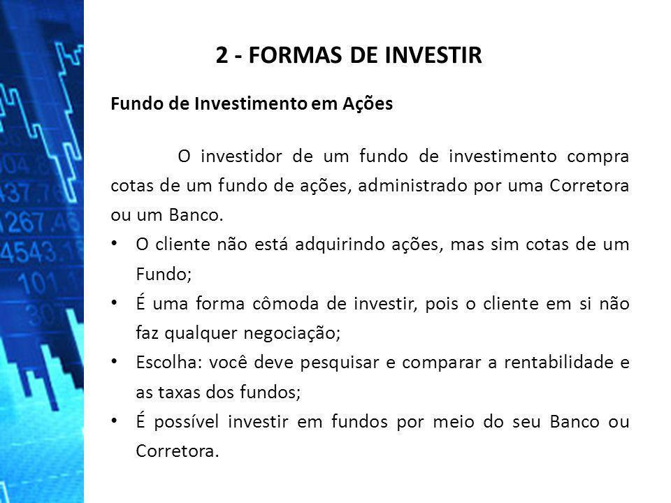 2 - FORMAS DE INVESTIR Fundo de Investimento em Ações O investidor de um fundo de investimento compra cotas de um fundo de ações, administrado por uma