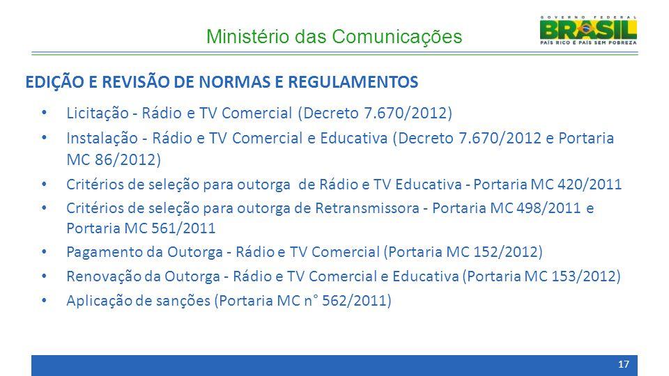 Licitação - Rádio e TV Comercial (Decreto 7.670/2012) Instalação - Rádio e TV Comercial e Educativa (Decreto 7.670/2012 e Portaria MC 86/2012) Critérios de seleção para outorga de Rádio e TV Educativa - Portaria MC 420/2011 Critérios de seleção para outorga de Retransmissora - Portaria MC 498/2011 e Portaria MC 561/2011 Pagamento da Outorga - Rádio e TV Comercial (Portaria MC 152/2012) Renovação da Outorga - Rádio e TV Comercial e Educativa (Portaria MC 153/2012) Aplicação de sanções (Portaria MC n° 562/2011) Ministério das Comunicações EDIÇÃO E REVISÃO DE NORMAS E REGULAMENTOS 17