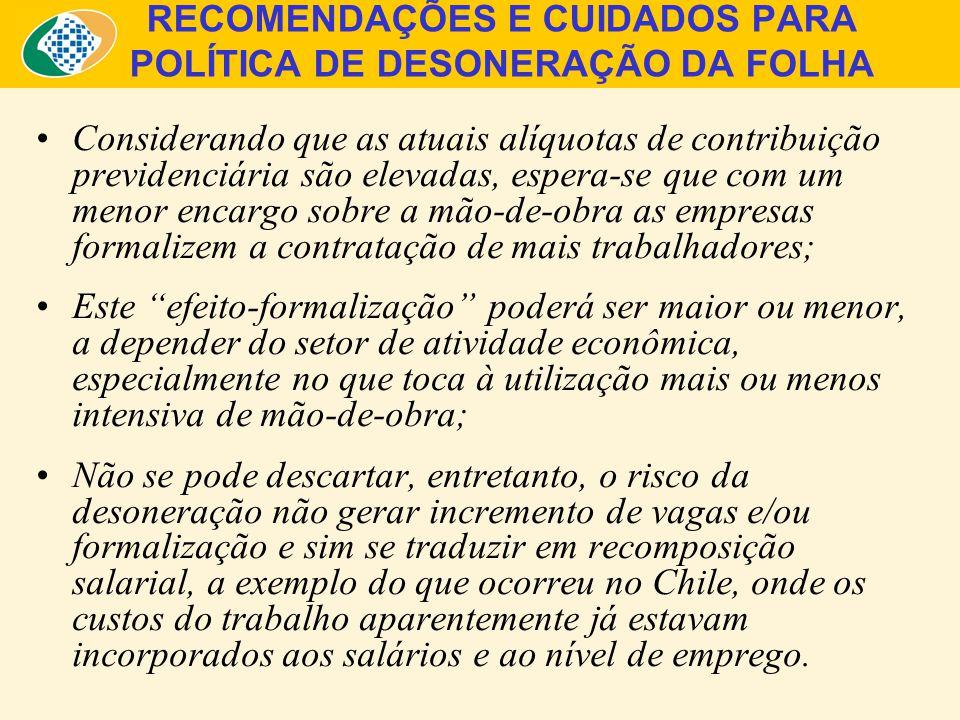 RECOMENDAÇÕES E CUIDADOS PARA POLÍTICA DE DESONERAÇÃO DA FOLHA Considerando que as atuais alíquotas de contribuição previdenciária são elevadas, espera-se que com um menor encargo sobre a mão-de-obra as empresas formalizem a contratação de mais trabalhadores; Este efeito-formalização poderá ser maior ou menor, a depender do setor de atividade econômica, especialmente no que toca à utilização mais ou menos intensiva de mão-de-obra; Não se pode descartar, entretanto, o risco da desoneração não gerar incremento de vagas e/ou formalização e sim se traduzir em recomposição salarial, a exemplo do que ocorreu no Chile, onde os custos do trabalho aparentemente já estavam incorporados aos salários e ao nível de emprego.