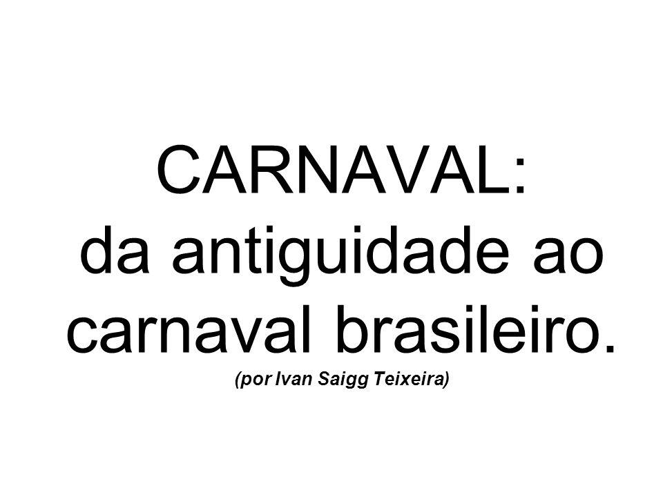CARNAVAL: da antiguidade ao carnaval brasileiro. (por Ivan Saigg Teixeira)