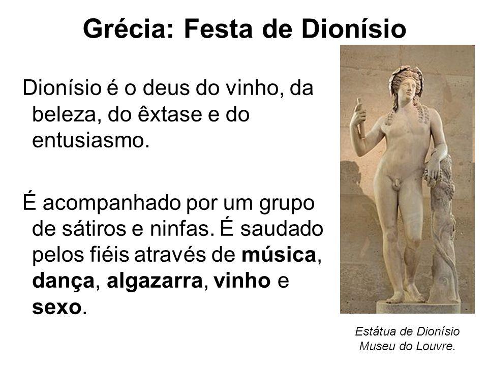 Grécia: Festa de Dionísio Dionísio é o deus do vinho, da beleza, do êxtase e do entusiasmo. É acompanhado por um grupo de sátiros e ninfas. É saudado