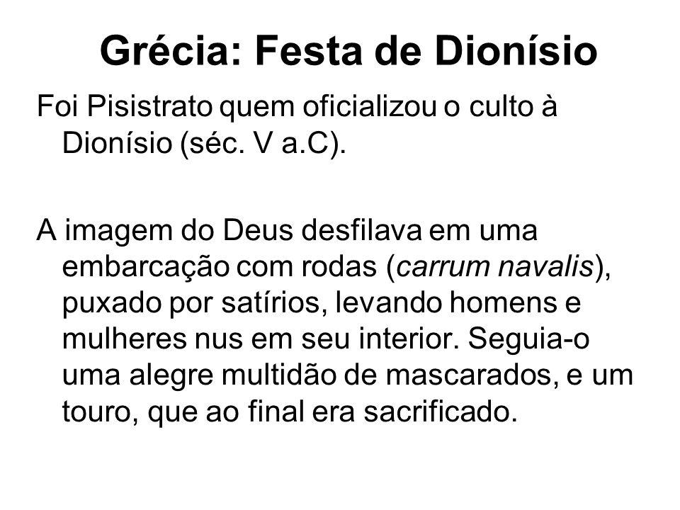Foi Pisistrato quem oficializou o culto à Dionísio (séc. V a.C). A imagem do Deus desfilava em uma embarcação com rodas (carrum navalis), puxado por s