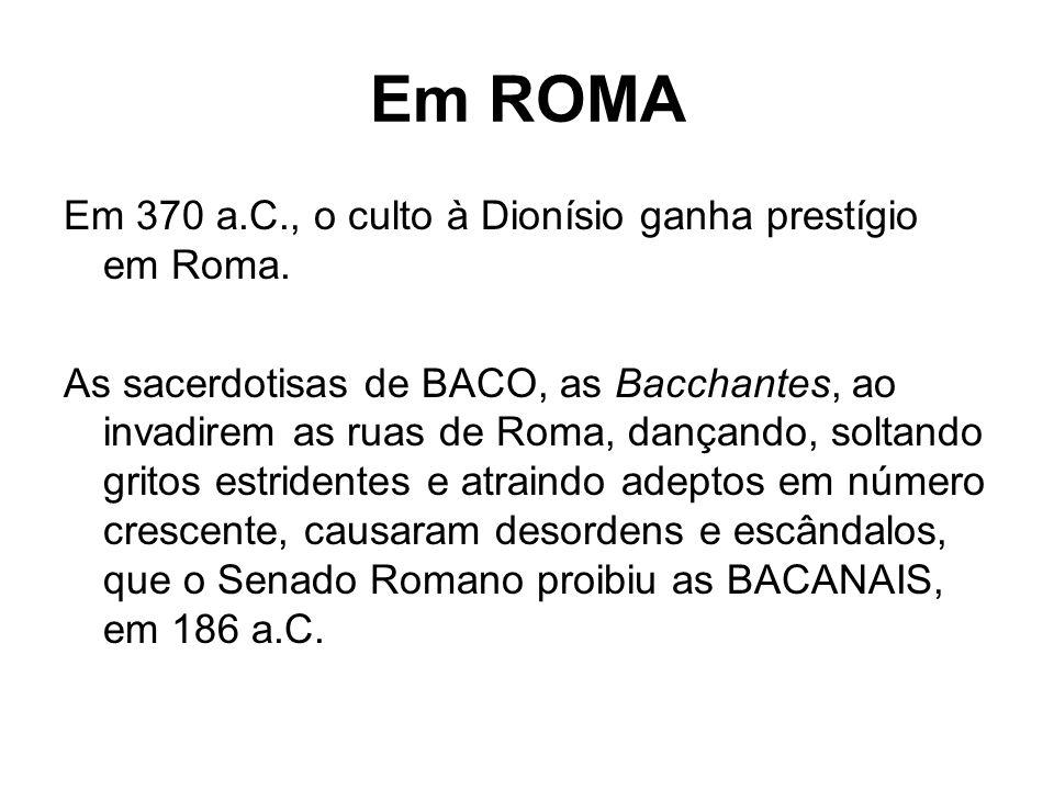 Em ROMA Em 370 a.C., o culto à Dionísio ganha prestígio em Roma. As sacerdotisas de BACO, as Bacchantes, ao invadirem as ruas de Roma, dançando, solta