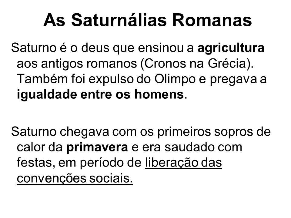 As Saturnálias Romanas Saturno é o deus que ensinou a agricultura aos antigos romanos (Cronos na Grécia). Também foi expulso do Olimpo e pregava a igu