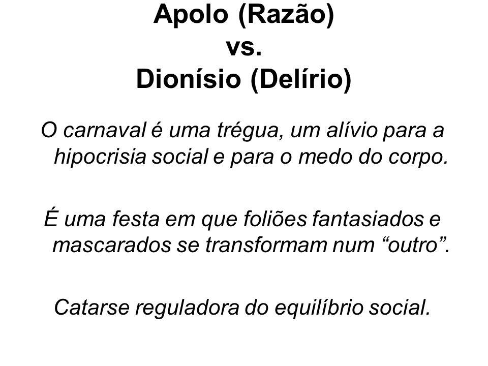 Apolo (Razão) vs. Dionísio (Delírio) O carnaval é uma trégua, um alívio para a hipocrisia social e para o medo do corpo. É uma festa em que foliões fa