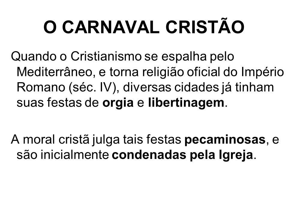 O CARNAVAL CRISTÃO Quando o Cristianismo se espalha pelo Mediterrâneo, e torna religião oficial do Império Romano (séc. IV), diversas cidades já tinha