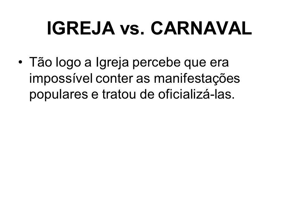 IGREJA vs. CARNAVAL Tão logo a Igreja percebe que era impossível conter as manifestações populares e tratou de oficializá-las.