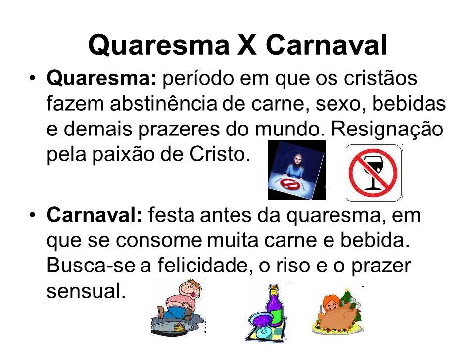 Quaresma X Carnaval Quaresma: período em que os cristãos fazem abstinência de carne, sexo, bebidas e demais prazeres do mundo. Resignação pela paixão