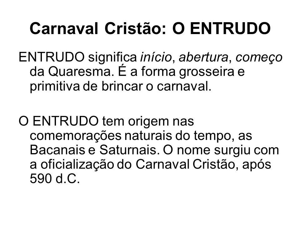 Carnaval Cristão: O ENTRUDO ENTRUDO significa início, abertura, começo da Quaresma. É a forma grosseira e primitiva de brincar o carnaval. O ENTRUDO t