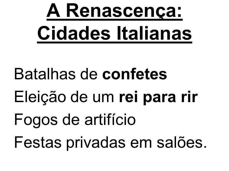 A Renascença: Cidades Italianas Batalhas de confetes Eleição de um rei para rir Fogos de artifício Festas privadas em salões.