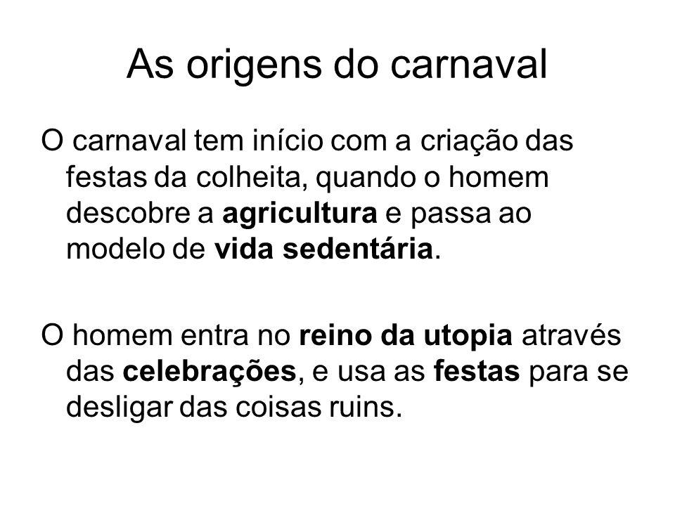 As origens do carnaval O carnaval tem início com a criação das festas da colheita, quando o homem descobre a agricultura e passa ao modelo de vida sedentária.