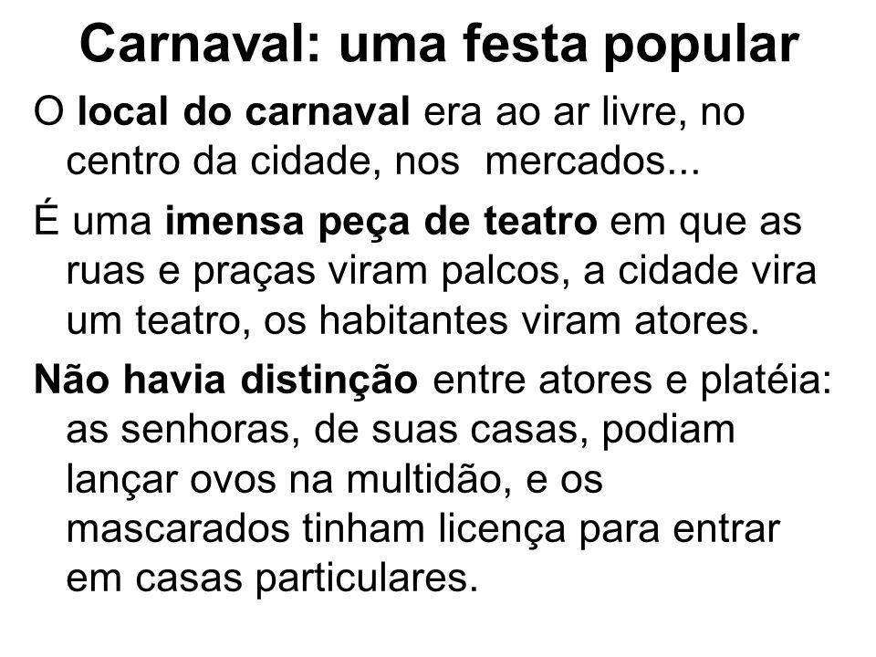 Carnaval: uma festa popular O local do carnaval era ao ar livre, no centro da cidade, nos mercados... É uma imensa peça de teatro em que as ruas e pra