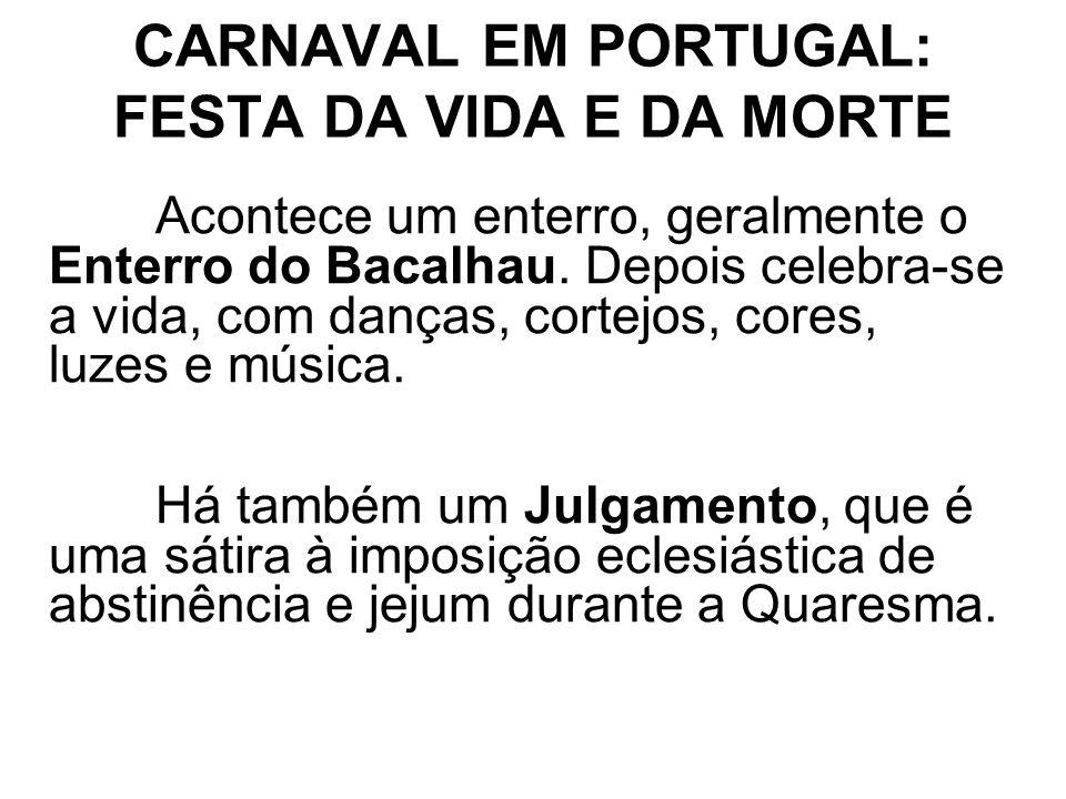 CARNAVAL EM PORTUGAL: FESTA DA VIDA E DA MORTE Acontece um enterro, geralmente o Enterro do Bacalhau. Depois celebra-se a vida, com danças, cortejos,