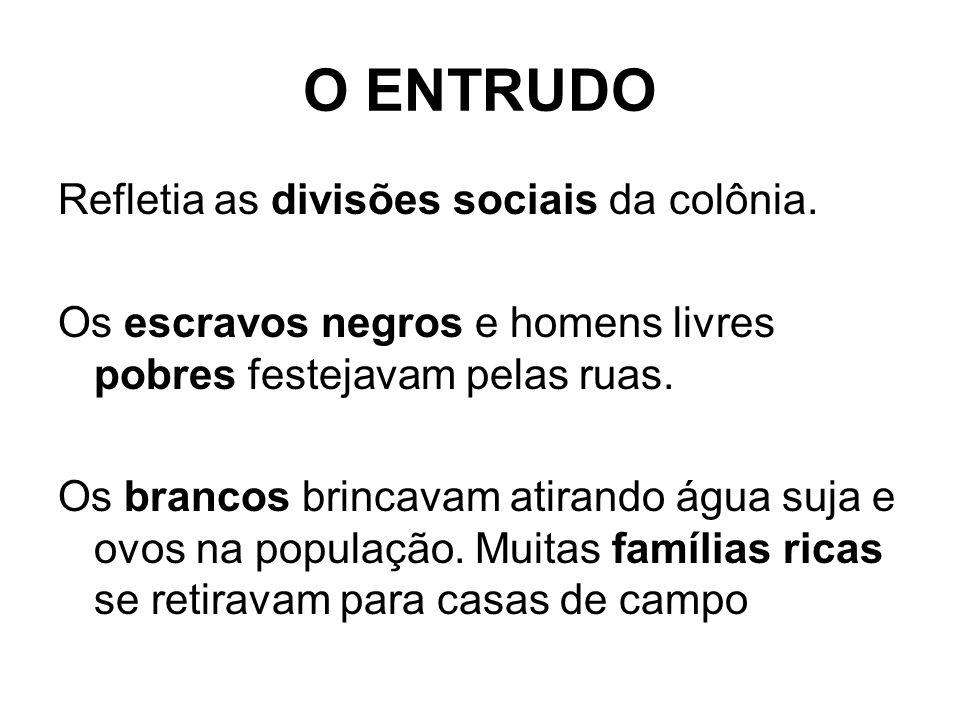 O ENTRUDO Refletia as divisões sociais da colônia. Os escravos negros e homens livres pobres festejavam pelas ruas. Os brancos brincavam atirando água