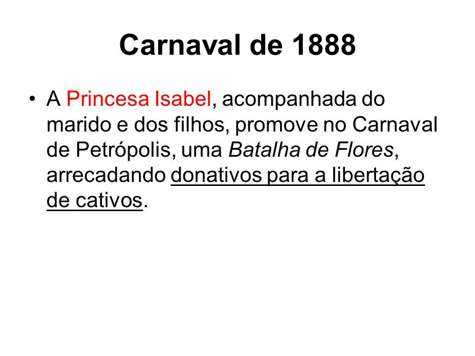Carnaval de 1888 A Princesa Isabel, acompanhada do marido e dos filhos, promove no Carnaval de Petrópolis, uma Batalha de Flores, arrecadando donativos para a libertação de cativos.