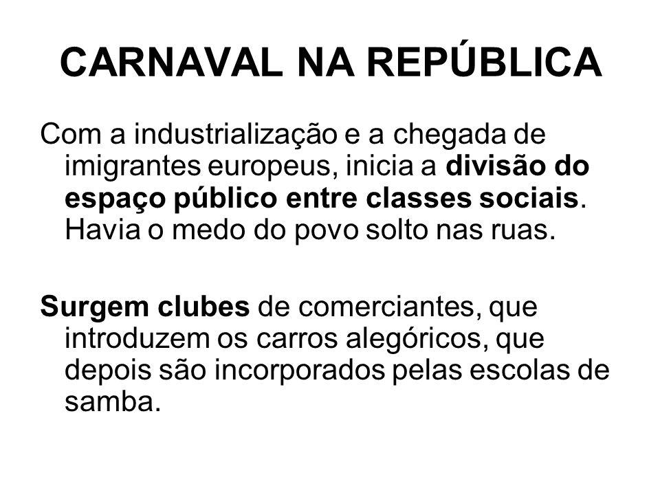 CARNAVAL NA REPÚBLICA Com a industrialização e a chegada de imigrantes europeus, inicia a divisão do espaço público entre classes sociais. Havia o med
