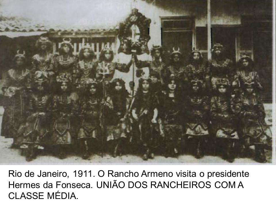 Rio de Janeiro, 1911. O Rancho Armeno visita o presidente Hermes da Fonseca. UNIÃO DOS RANCHEIROS COM A CLASSE MÉDIA.