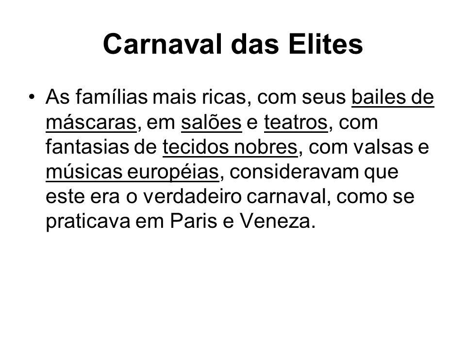 Carnaval das Elites As famílias mais ricas, com seus bailes de máscaras, em salões e teatros, com fantasias de tecidos nobres, com valsas e músicas européias, consideravam que este era o verdadeiro carnaval, como se praticava em Paris e Veneza.