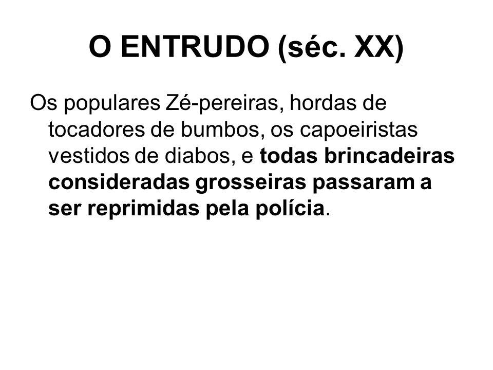 O ENTRUDO (séc. XX) Os populares Zé-pereiras, hordas de tocadores de bumbos, os capoeiristas vestidos de diabos, e todas brincadeiras consideradas gro