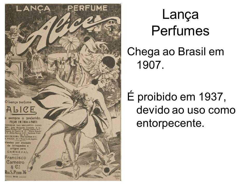 Lança Perfumes Chega ao Brasil em 1907. É proibido em 1937, devido ao uso como entorpecente.