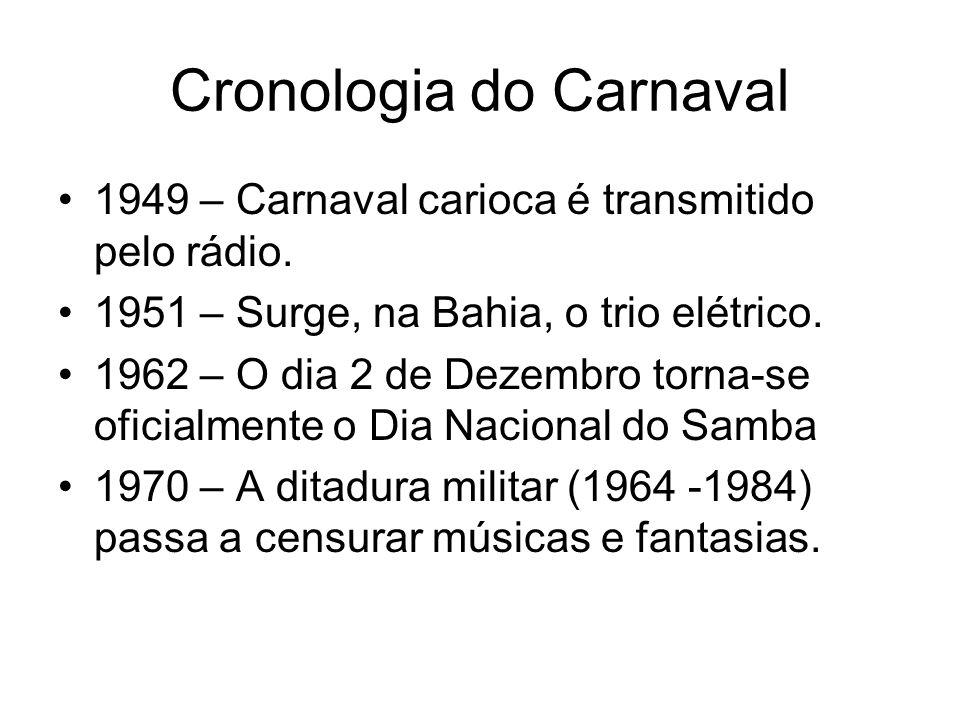 Cronologia do Carnaval 1949 – Carnaval carioca é transmitido pelo rádio. 1951 – Surge, na Bahia, o trio elétrico. 1962 – O dia 2 de Dezembro torna-se